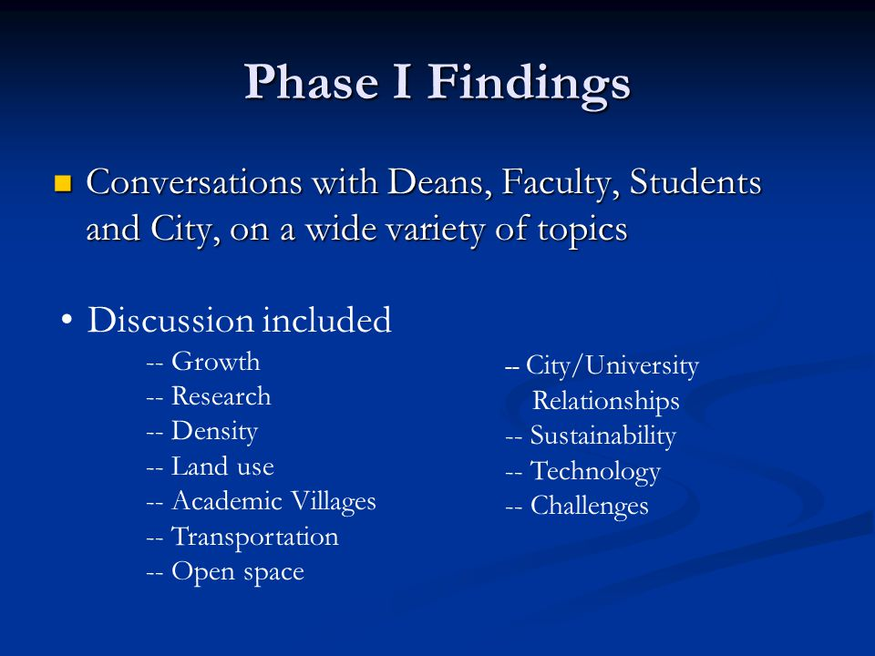 Phase I Findings Conversations with Deans, Faculty, Students and City, on a wide variety of topics Conversations with Deans, Faculty, Students and City, on a wide variety of topics Discussion included -- Growth -- Research -- Density -- Land use -- Academic Villages -- Transportation -- Open space -- City/University Relationships -- Sustainability -- Technology -- Challenges