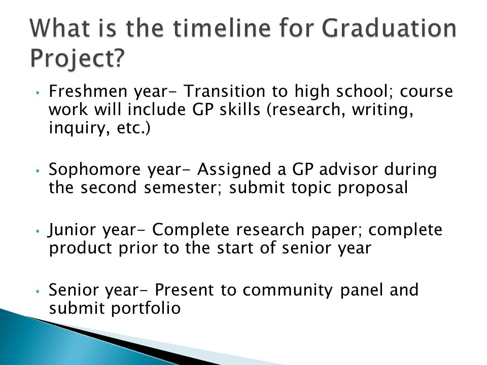 Freshmen year- Transition to high school; course work will include GP skills (research, writing, inquiry, etc.) Sophomore year- Assigned a GP advisor during the second semester; submit topic proposal Junior year- Complete research paper; complete product prior to the start of senior year Senior year- Present to community panel and submit portfolio