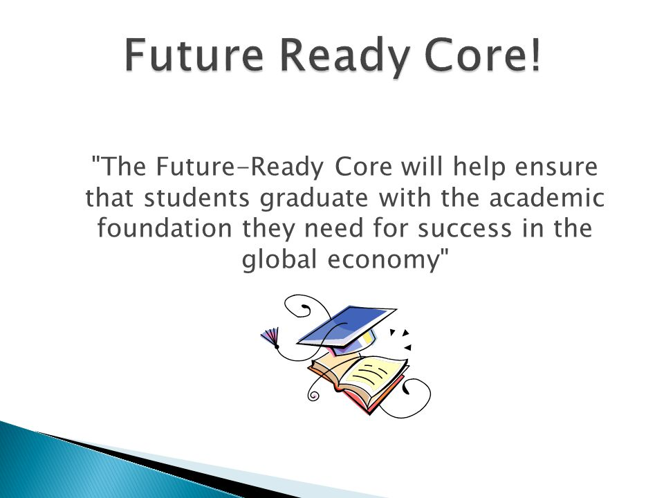 The Future-Ready Core will help ensure that students graduate with the academic foundation they need for success in the global economy