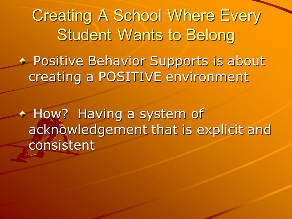 Creating A School Where Every Student Wants to Belong Positive Behavior Supports is about creating a POSITIVE environment Positive Behavior Supports is about creating a POSITIVE environment How.
