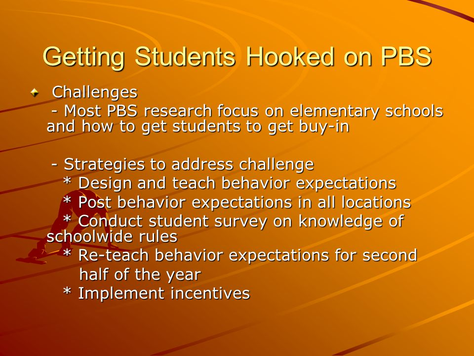Getting Students Hooked on PBS Challenges Challenges - Most PBS research focus on elementary schools and how to get students to get buy-in - Most PBS research focus on elementary schools and how to get students to get buy-in - Strategies to address challenge - Strategies to address challenge * Design and teach behavior expectations * Design and teach behavior expectations * Post behavior expectations in all locations * Post behavior expectations in all locations * Conduct student survey on knowledge of schoolwide rules * Conduct student survey on knowledge of schoolwide rules * Re-teach behavior expectations for second * Re-teach behavior expectations for second half of the year half of the year * Implement incentives * Implement incentives