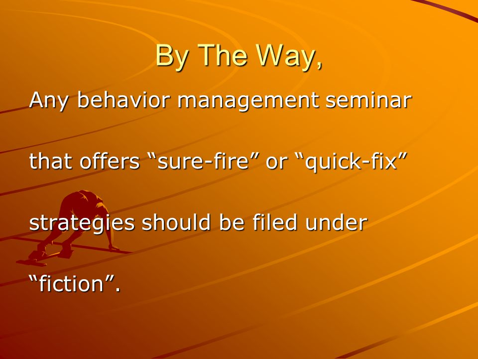 By The Way, Any behavior management seminar that offers sure-fire or quick-fix strategies should be filed under fiction .