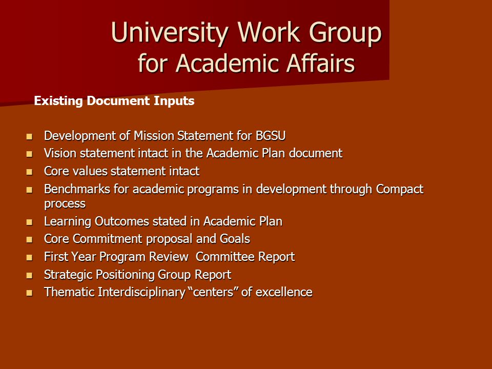 University Work Group for Academic Affairs Development of Mission Statement for BGSU Development of Mission Statement for BGSU Vision statement intact in the Academic Plan document Vision statement intact in the Academic Plan document Core values statement intact Core values statement intact Benchmarks for academic programs in development through Compact process Benchmarks for academic programs in development through Compact process Learning Outcomes stated in Academic Plan Learning Outcomes stated in Academic Plan Core Commitment proposal and Goals Core Commitment proposal and Goals First Year Program Review Committee Report First Year Program Review Committee Report Strategic Positioning Group Report Strategic Positioning Group Report Thematic Interdisciplinary centers of excellence Thematic Interdisciplinary centers of excellence Existing Document Inputs