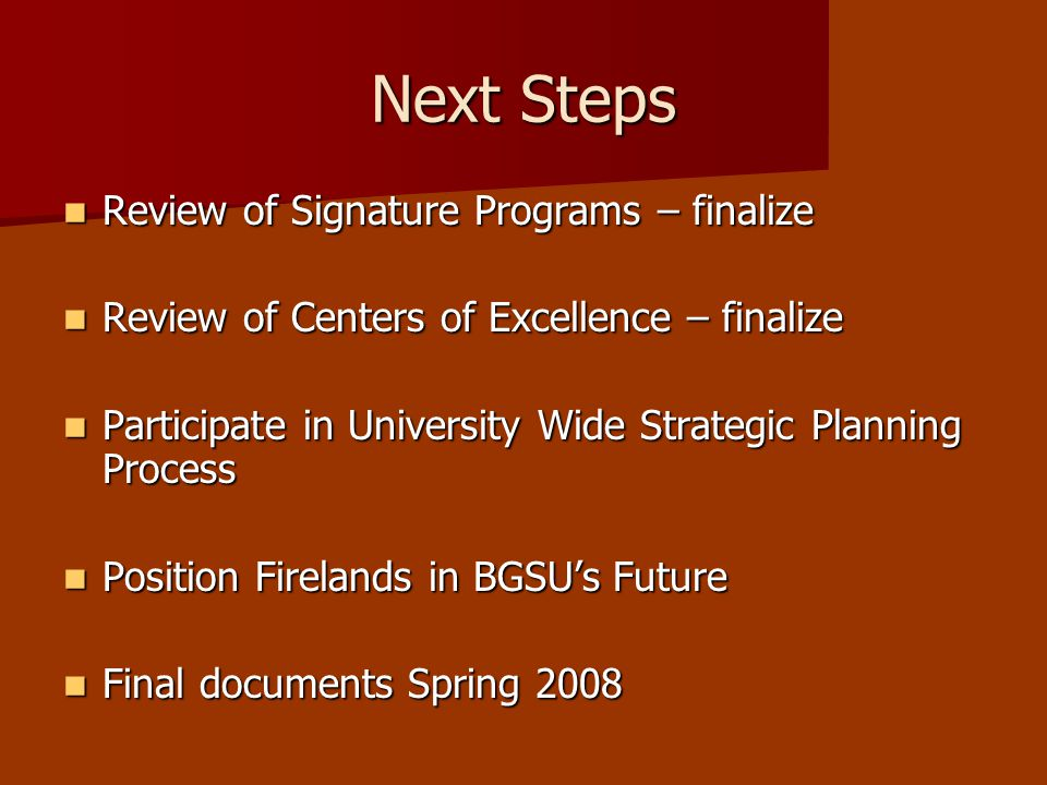 Next Steps Review of Signature Programs – finalize Review of Signature Programs – finalize Review of Centers of Excellence – finalize Review of Centers of Excellence – finalize Participate in University Wide Strategic Planning Process Participate in University Wide Strategic Planning Process Position Firelands in BGSU's Future Position Firelands in BGSU's Future Final documents Spring 2008 Final documents Spring 2008
