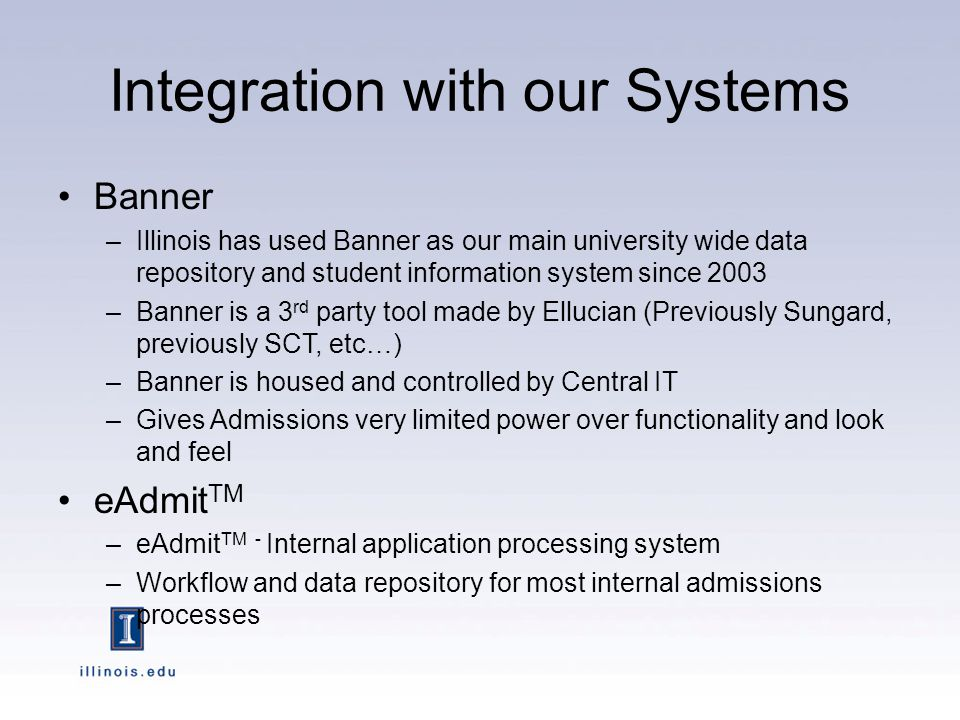 Integration with our Systems Banner –Illinois has used Banner as our main university wide data repository and student information system since 2003 –Banner is a 3 rd party tool made by Ellucian (Previously Sungard, previously SCT, etc…) –Banner is housed and controlled by Central IT –Gives Admissions very limited power over functionality and look and feel eAdmit TM –eAdmit TM - Internal application processing system –Workflow and data repository for most internal admissions processes