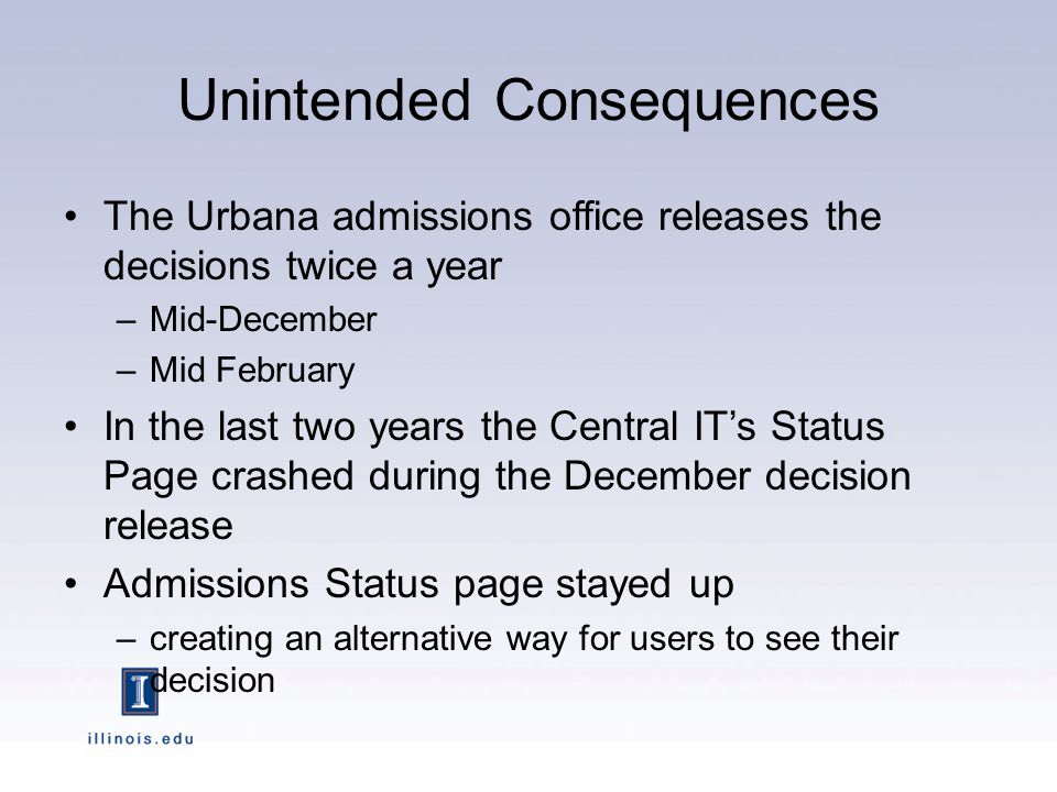 Unintended Consequences The Urbana admissions office releases the decisions twice a year –Mid-December –Mid February In the last two years the Central IT's Status Page crashed during the December decision release Admissions Status page stayed up –creating an alternative way for users to see their decision