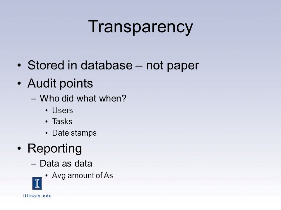 Transparency Stored in database – not paper Audit points –Who did what when.