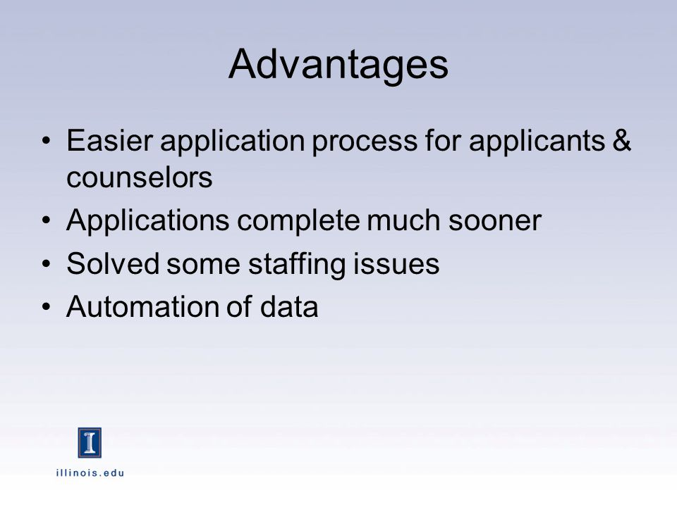 Advantages Easier application process for applicants & counselors Applications complete much sooner Solved some staffing issues Automation of data
