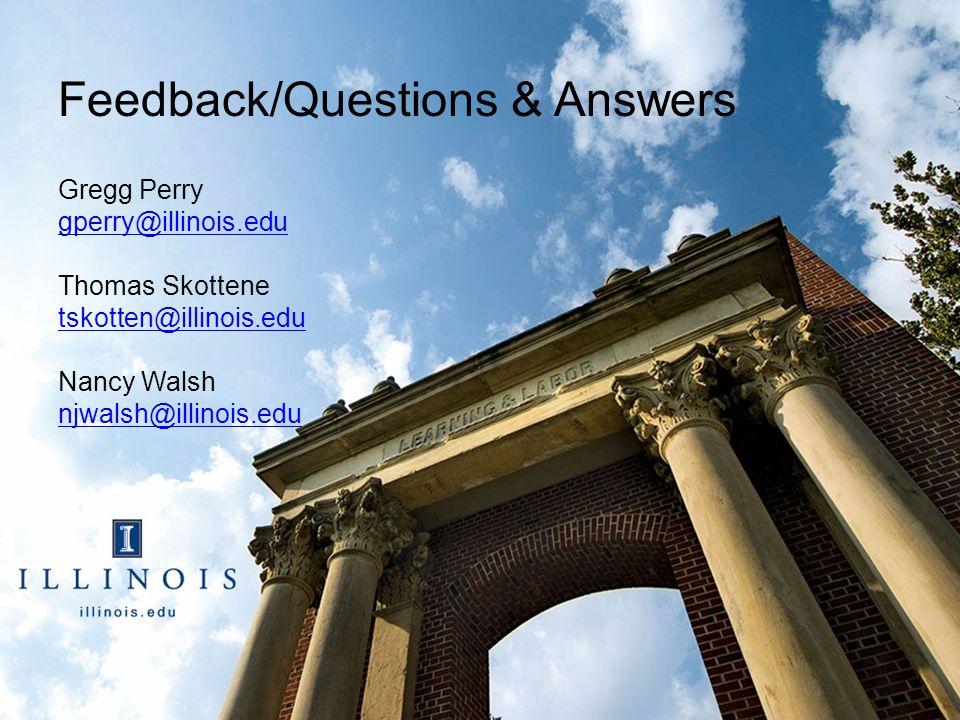 Feedback/Questions & Answers Gregg Perry gperry@illinois.edu Thomas Skottene tskotten@illinois.edu Nancy Walsh njwalsh@illinois.edu