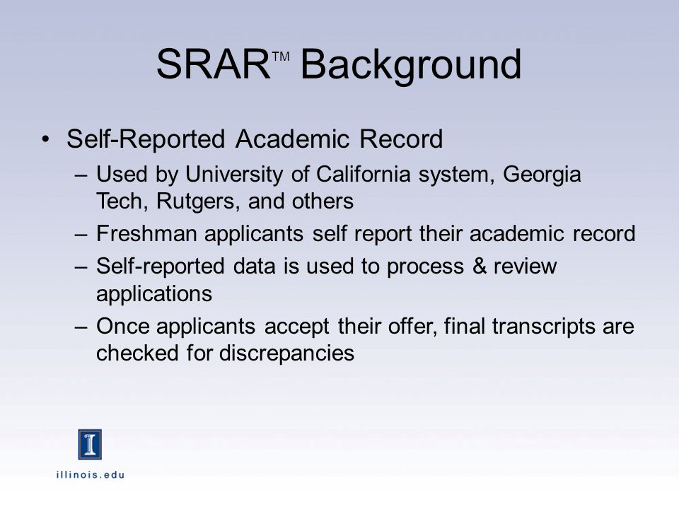 SRAR TM Background Self-Reported Academic Record –Used by University of California system, Georgia Tech, Rutgers, and others –Freshman applicants self report their academic record –Self-reported data is used to process & review applications –Once applicants accept their offer, final transcripts are checked for discrepancies