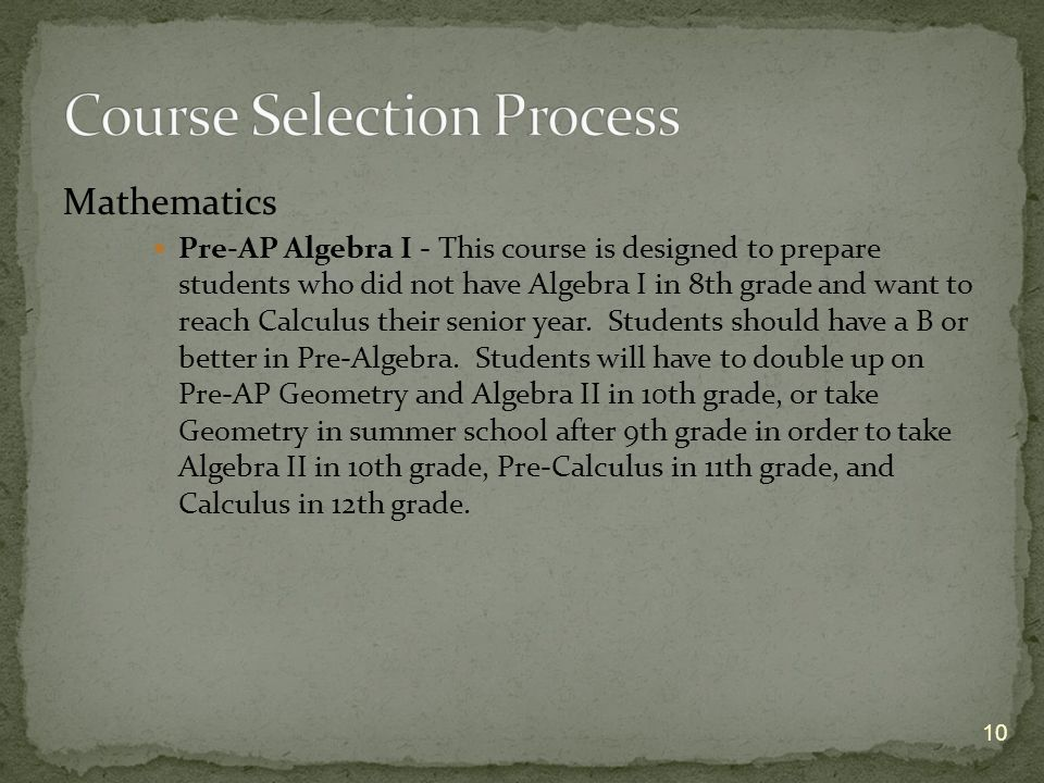 Mathematics Pre-AP Algebra I - This course is designed to prepare students who did not have Algebra I in 8th grade and want to reach Calculus their senior year.