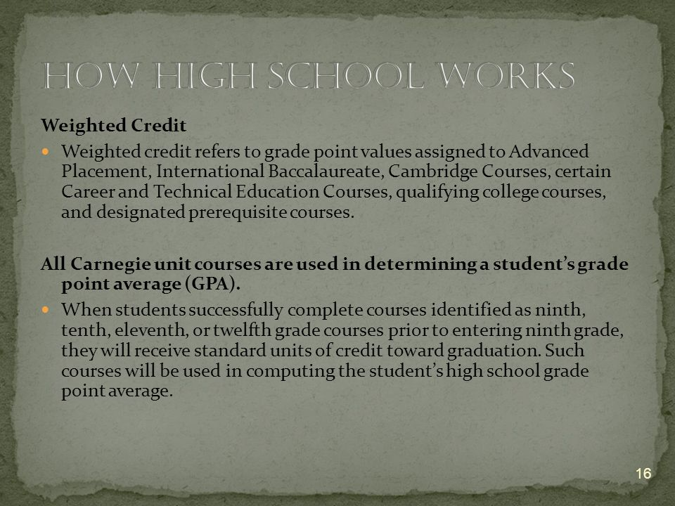 Weighted Credit Weighted credit refers to grade point values assigned to Advanced Placement, International Baccalaureate, Cambridge Courses, certain Career and Technical Education Courses, qualifying college courses, and designated prerequisite courses.