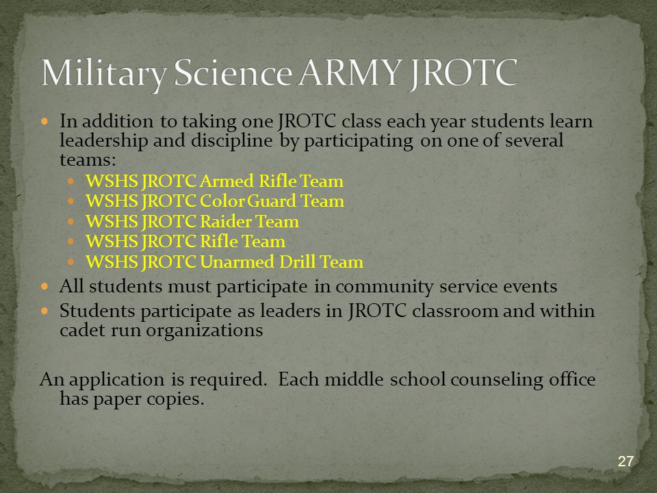 In addition to taking one JROTC class each year students learn leadership and discipline by participating on one of several teams: WSHS JROTC Armed Rifle Team WSHS JROTC Color Guard Team WSHS JROTC Raider Team WSHS JROTC Rifle Team WSHS JROTC Unarmed Drill Team All students must participate in community service events Students participate as leaders in JROTC classroom and within cadet run organizations An application is required.