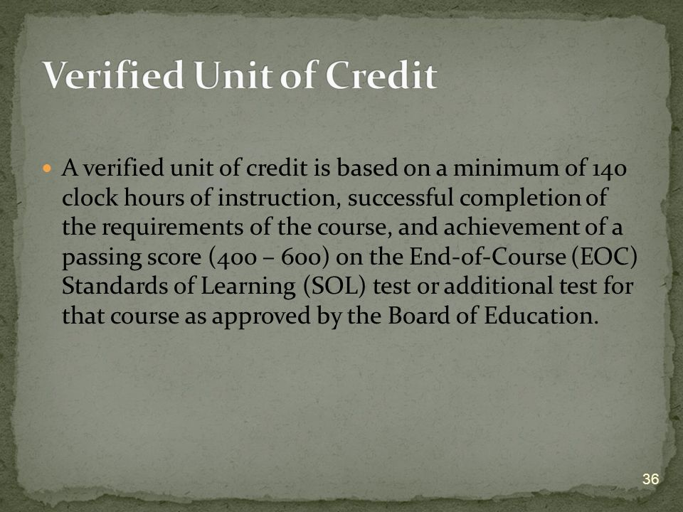 A verified unit of credit is based on a minimum of 140 clock hours of instruction, successful completion of the requirements of the course, and achievement of a passing score (400 – 600) on the End-of-Course (EOC) Standards of Learning (SOL) test or additional test for that course as approved by the Board of Education.