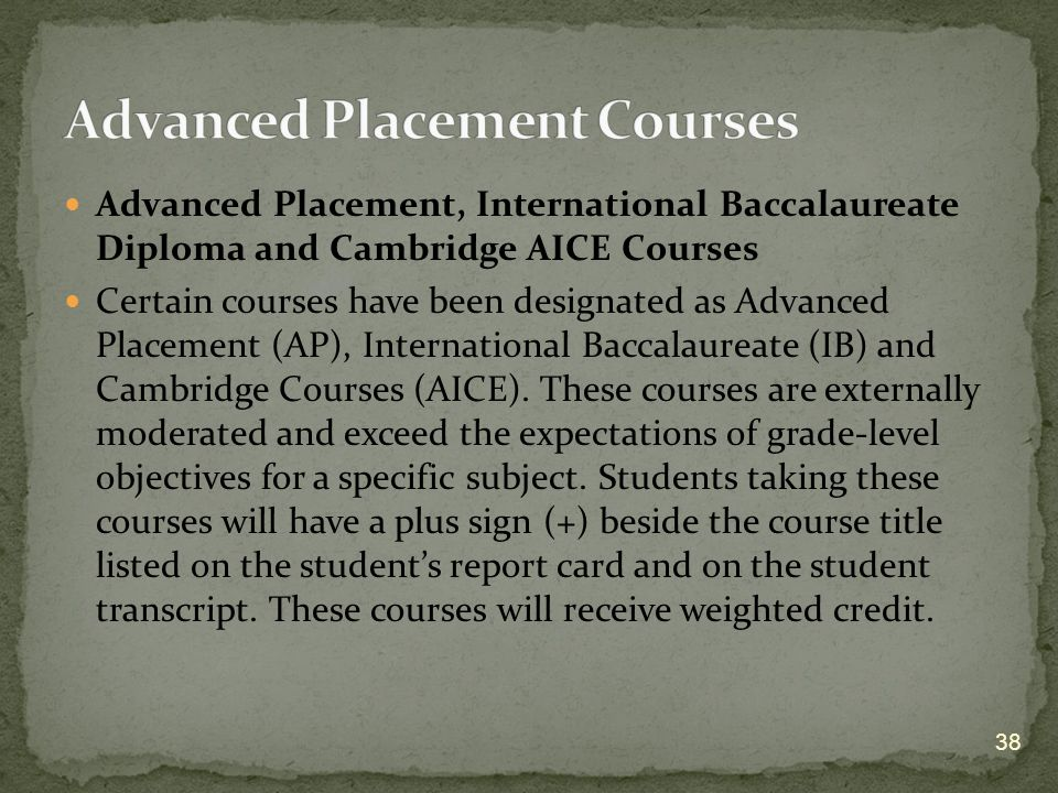 Advanced Placement, International Baccalaureate Diploma and Cambridge AICE Courses Certain courses have been designated as Advanced Placement (AP), International Baccalaureate (IB) and Cambridge Courses (AICE).