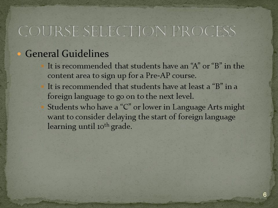 General Guidelines It is recommended that students have an A or B in the content area to sign up for a Pre-AP course.