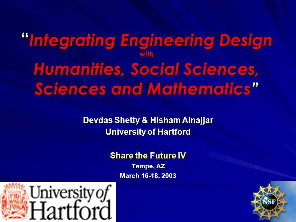 Integrating Engineering Design with Humanities, Social Sciences, Sciences and Mathematics Devdas Shetty & Hisham Alnajjar University of Hartford Share the Future IV Tempe, AZ March 16-18, 2003