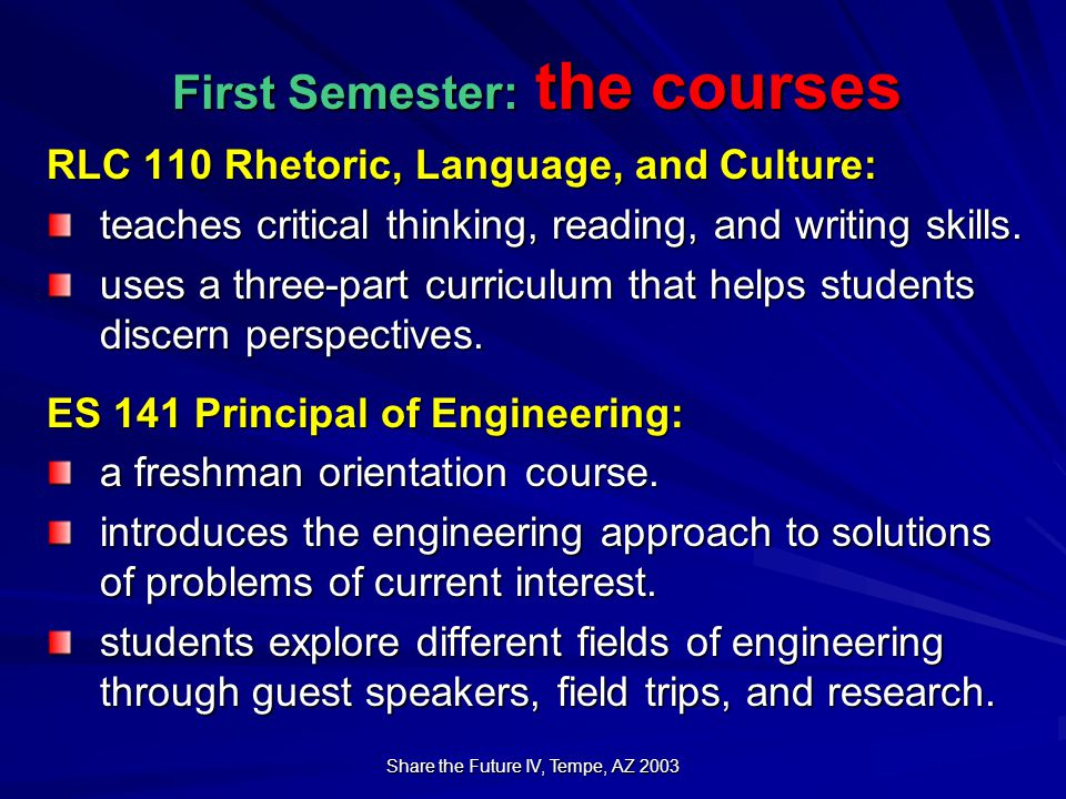 Share the Future IV, Tempe, AZ 2003 First Semester: the courses RLC 110 Rhetoric, Language, and Culture: teaches critical thinking, reading, and writing skills.