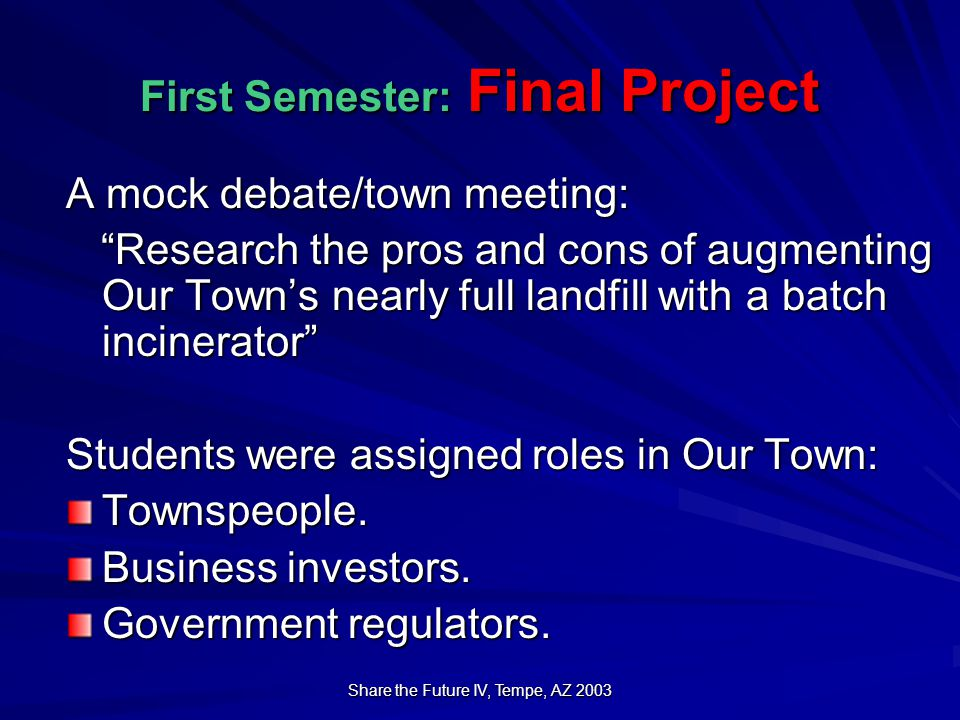 Share the Future IV, Tempe, AZ 2003 First Semester: Final Project A mock debate/town meeting: Research the pros and cons of augmenting Our Town's nearly full landfill with a batch incinerator Research the pros and cons of augmenting Our Town's nearly full landfill with a batch incinerator Students were assigned roles in Our Town: Townspeople.