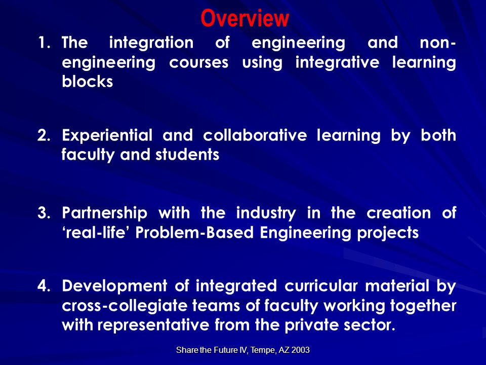 Share the Future IV, Tempe, AZ 2003 Curricular Reform Approaches  Understand the functional core of the engineering process  Analyze, synthesize and formulate problems and solve them….