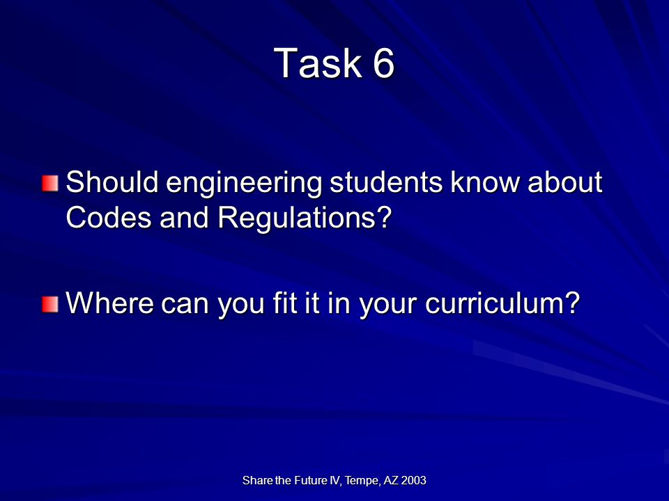 Share the Future IV, Tempe, AZ 2003 Task 6 Should engineering students know about Codes and Regulations.