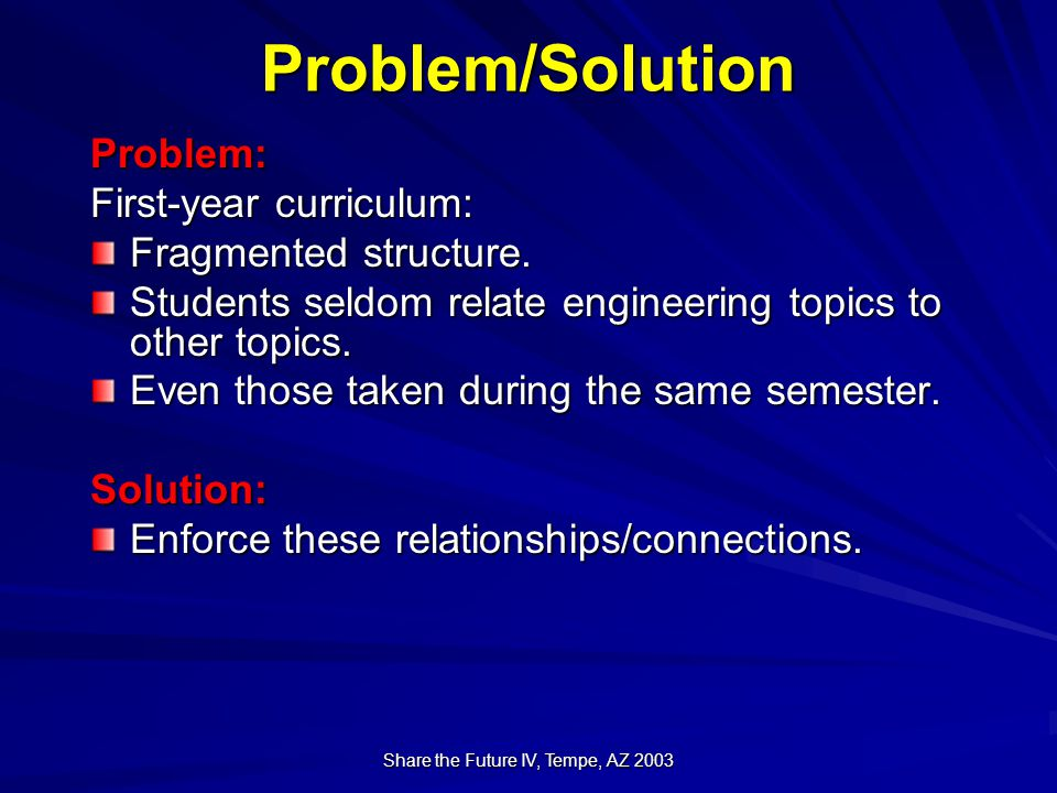 Share the Future IV, Tempe, AZ 2003 Problem/Solution Problem: First-year curriculum: Fragmented structure.
