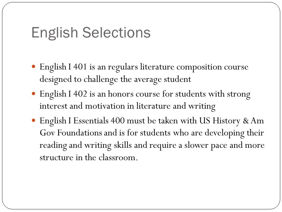 English Selections English I 401 is an regulars literature composition course designed to challenge the average student English I 402 is an honors cou