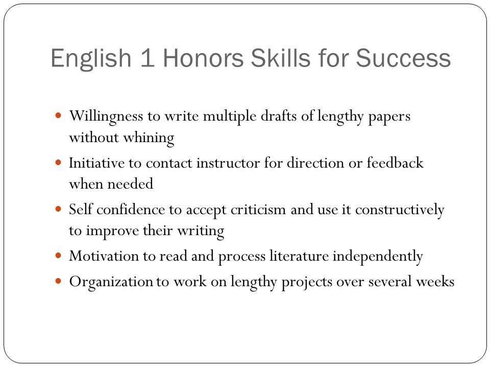 English 1 Honors Skills for Success Willingness to write multiple drafts of lengthy papers without whining Initiative to contact instructor for direct