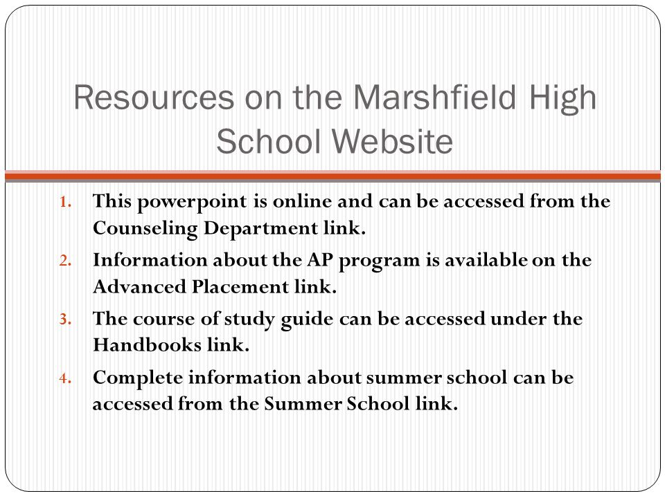 Resources on the Marshfield High School Website 1. This powerpoint is online and can be accessed from the Counseling Department link. 2. Information a