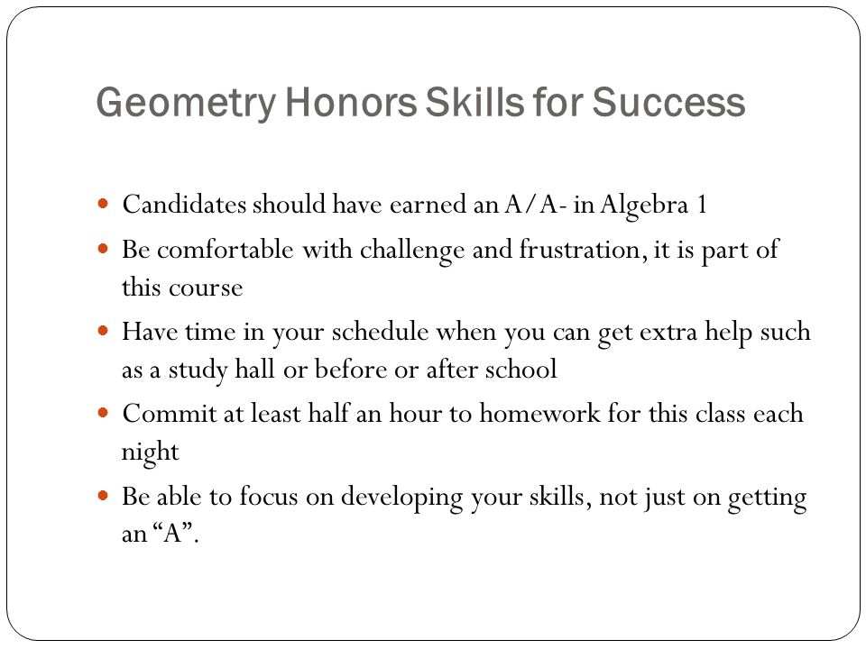 Geometry Honors Skills for Success Candidates should have earned an A/A- in Algebra 1 Be comfortable with challenge and frustration, it is part of thi