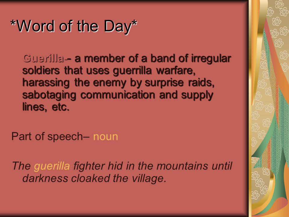 *Word of the Day* Guerilla-- a member of a band of irregular soldiers that uses guerrilla warfare, harassing the enemy by surprise raids, sabotaging communication and supply lines, etc.