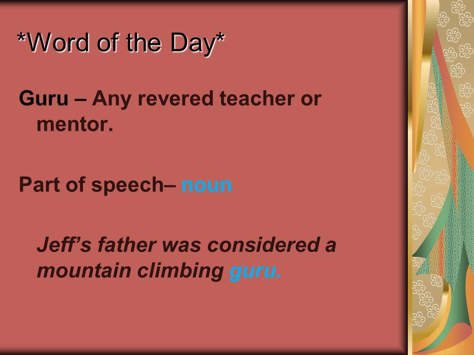 *Word of the Day* Guru – Any revered teacher or mentor. Part of speech– noun Jeff's father was considered a mountain climbing guru.