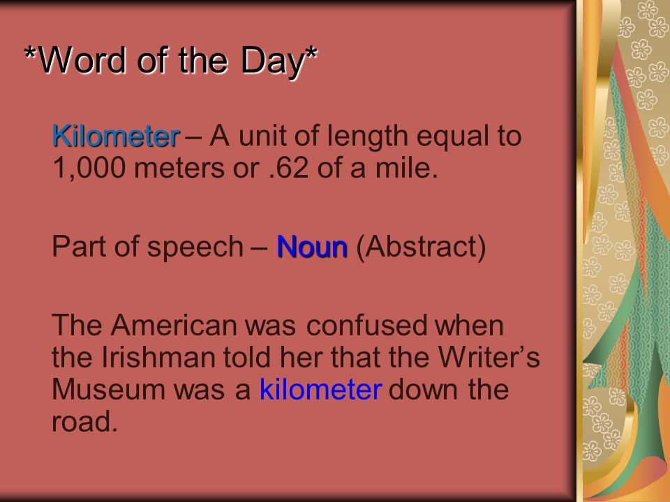 *Word of the Day* Kilometer Kilometer – A unit of length equal to 1,000 meters or.62 of a mile.