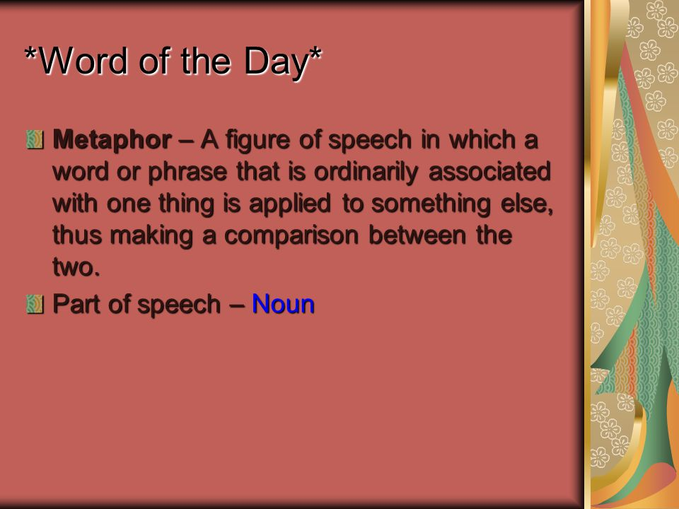 *Word of the Day* Metaphor – A figure of speech in which a word or phrase that is ordinarily associated with one thing is applied to something else, thus making a comparison between the two.