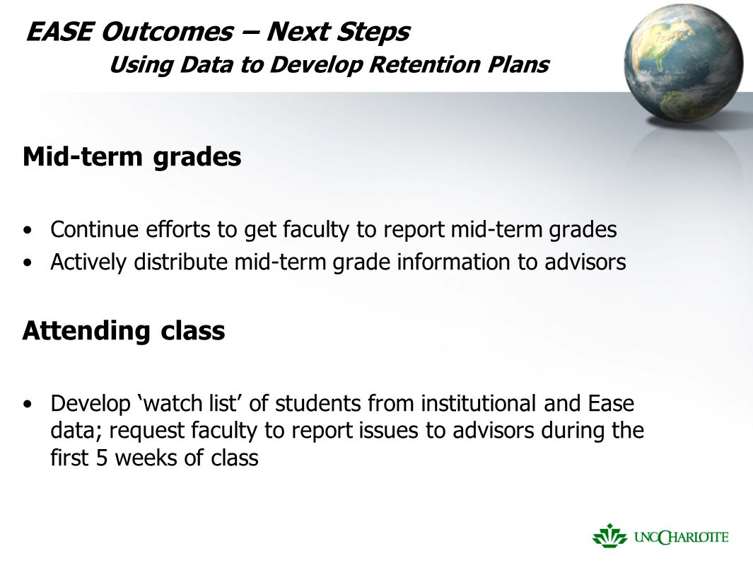 EASE Outcomes – Next Steps Using Data to Develop Retention Plans Mid-term grades Continue efforts to get faculty to report mid-term grades Actively distribute mid-term grade information to advisors Attending class Develop 'watch list' of students from institutional and Ease data; request faculty to report issues to advisors during the first 5 weeks of class