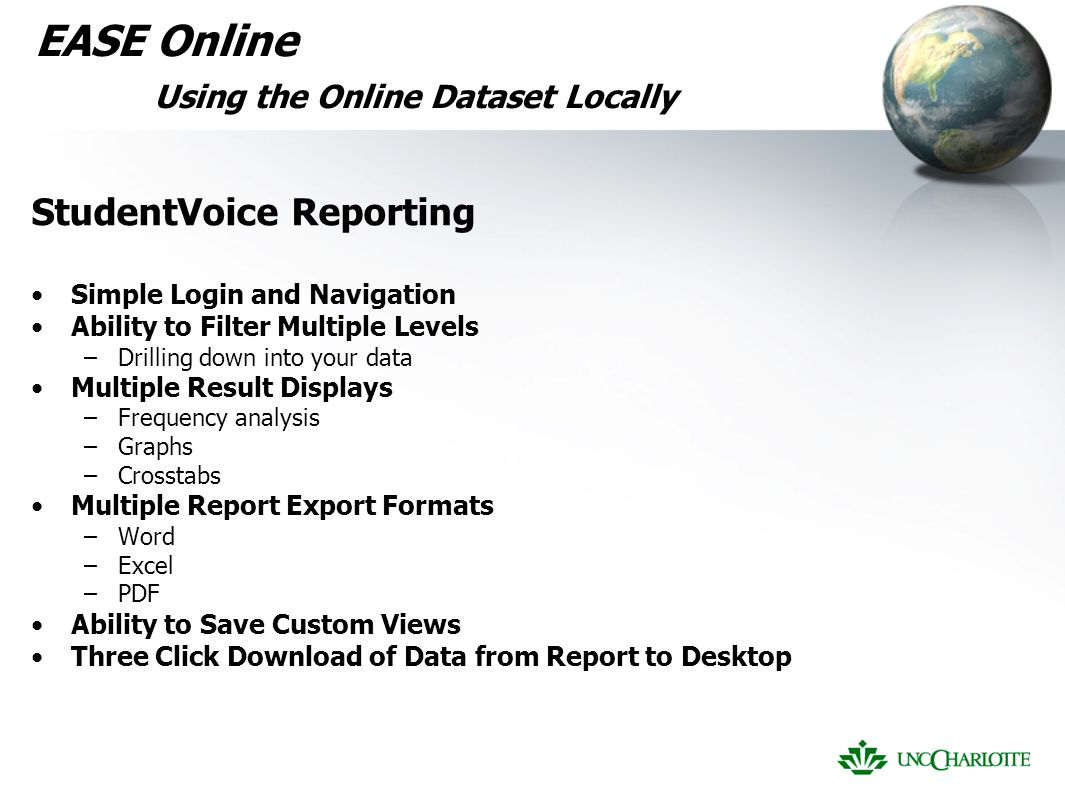 EASE Online Using the Online Dataset Locally StudentVoice Reporting Simple Login and Navigation Ability to Filter Multiple Levels –Drilling down into your data Multiple Result Displays –Frequency analysis –Graphs –Crosstabs Multiple Report Export Formats –Word –Excel –PDF Ability to Save Custom Views Three Click Download of Data from Report to Desktop
