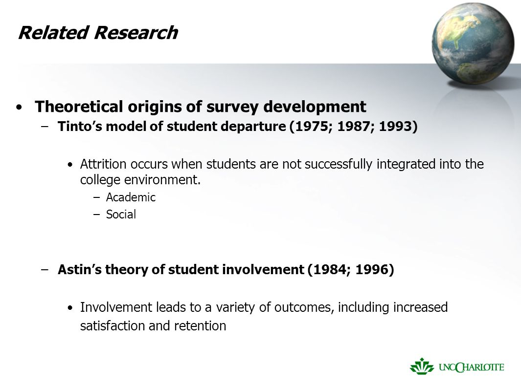 Related Research Theoretical origins of survey development –Tinto's model of student departure (1975; 1987; 1993) Attrition occurs when students are not successfully integrated into the college environment.