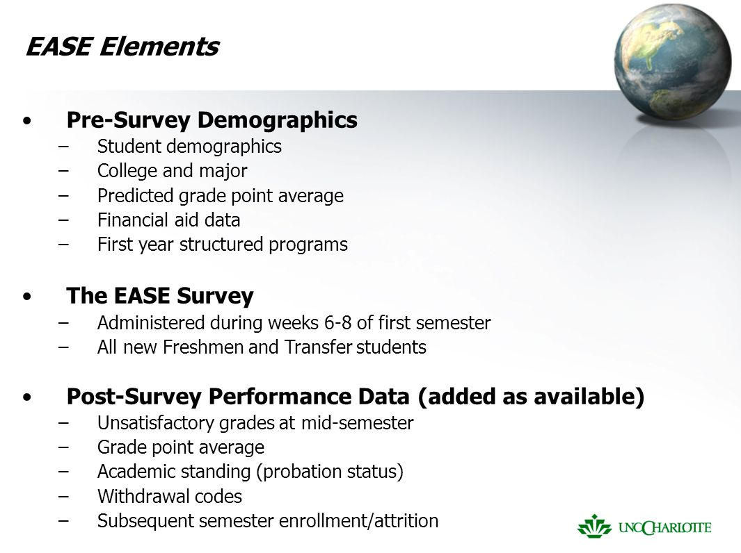 EASE Elements Pre-Survey Demographics –Student demographics –College and major –Predicted grade point average –Financial aid data –First year structured programs The EASE Survey –Administered during weeks 6-8 of first semester –All new Freshmen and Transfer students Post-Survey Performance Data (added as available) –Unsatisfactory grades at mid-semester –Grade point average –Academic standing (probation status) –Withdrawal codes –Subsequent semester enrollment/attrition