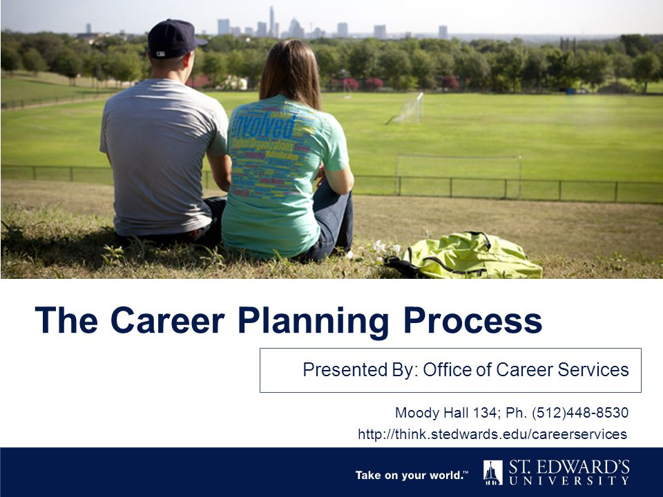 The Career Planning Process Presented By: Office of Career Services Moody Hall 134; Ph. (512)448-8530 http://think.stedwards.edu/careerservices