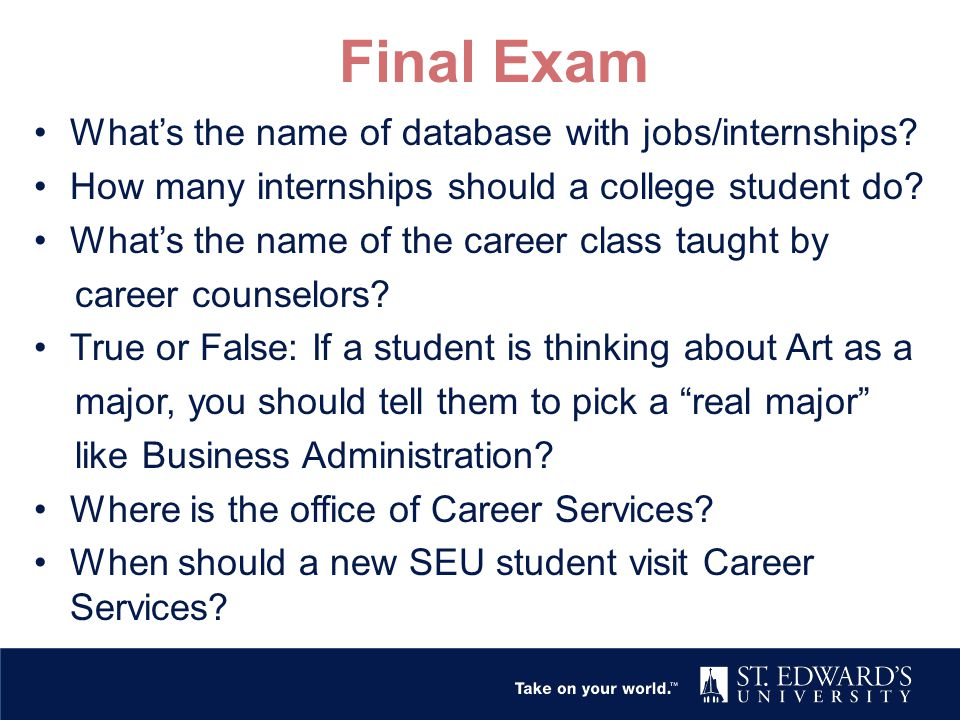 Final Exam What's the name of database with jobs/internships? How many internships should a college student do? What's the name of the career class ta