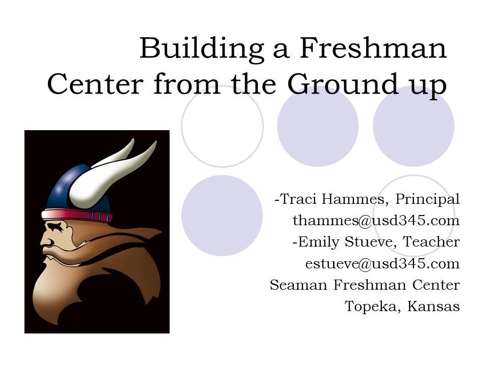Building a Freshman Center from the Ground up -Traci Hammes, Principal thammes@usd345.com -Emily Stueve, Teacher estueve@usd345.com Seaman Freshman Ce