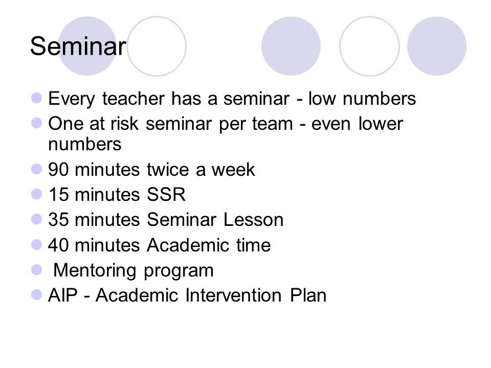Seminar Every teacher has a seminar - low numbers One at risk seminar per team - even lower numbers 90 minutes twice a week 15 minutes SSR 35 minutes Seminar Lesson 40 minutes Academic time Mentoring program AIP - Academic Intervention Plan