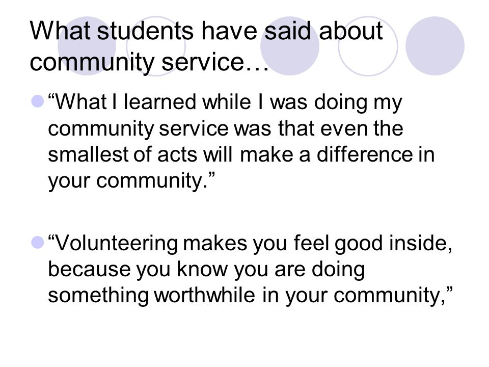 What students have said about community service… What I learned while I was doing my community service was that even the smallest of acts will make a difference in your community. Volunteering makes you feel good inside, because you know you are doing something worthwhile in your community,