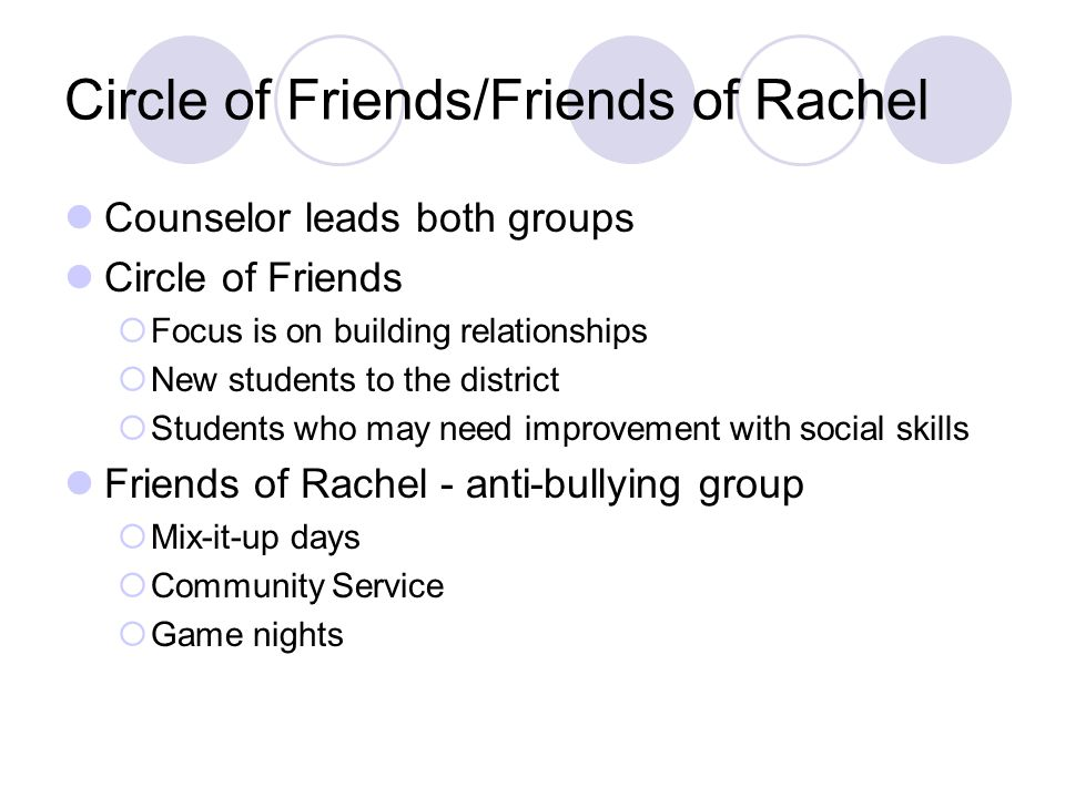 Circle of Friends/Friends of Rachel Counselor leads both groups Circle of Friends  Focus is on building relationships  New students to the district