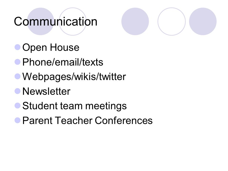 Communication Open House Phone/email/texts Webpages/wikis/twitter Newsletter Student team meetings Parent Teacher Conferences