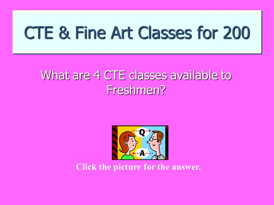 CTE & Fine Art Classes for 200 What are 4 CTE classes available to Freshmen? Click the picture for the answer.