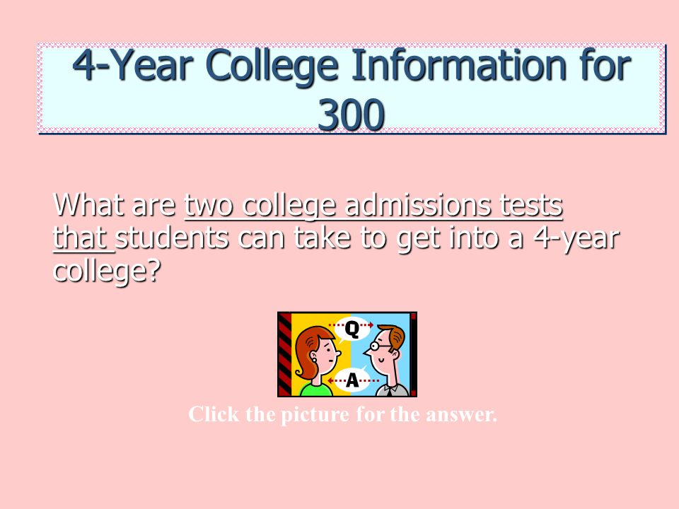 4-Year College Information for 300 What are two college admissions tests that students can take to get into a 4-year college? Click the picture for th