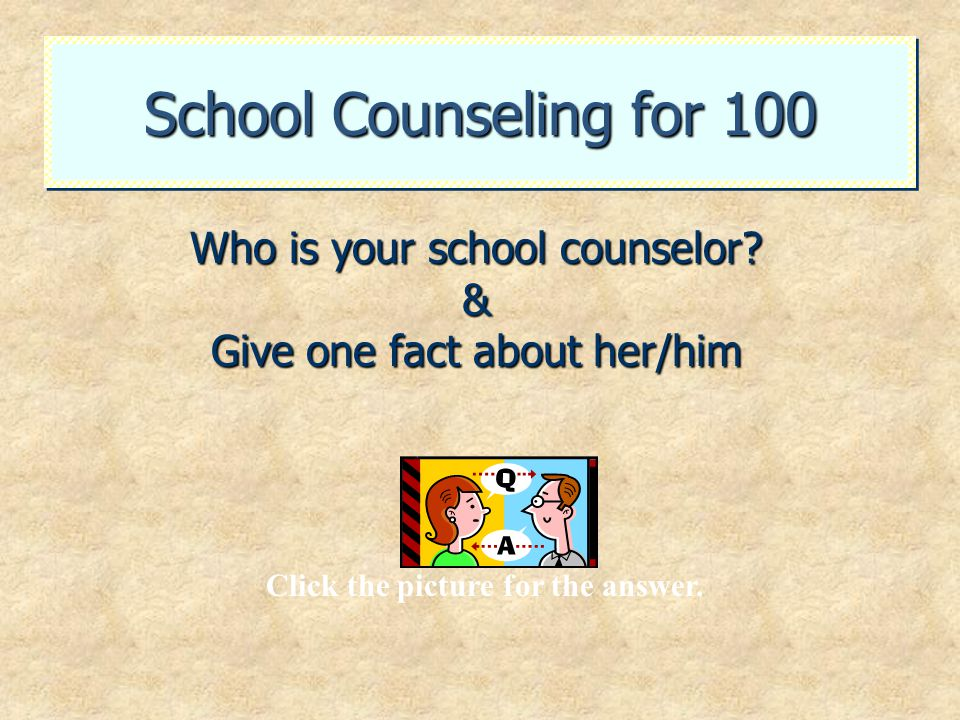 School Counseling for 100 Who is your school counselor? & Give one fact about her/him Click the picture for the answer.