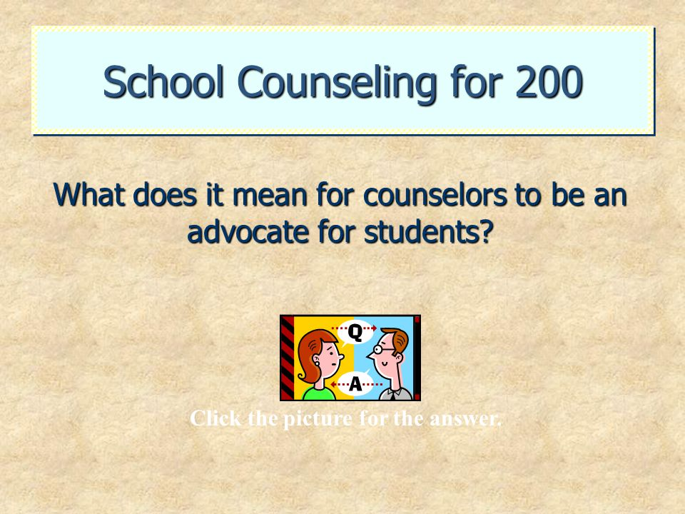 School Counseling for 200 What does it mean for counselors to be an advocate for students? Click the picture for the answer.