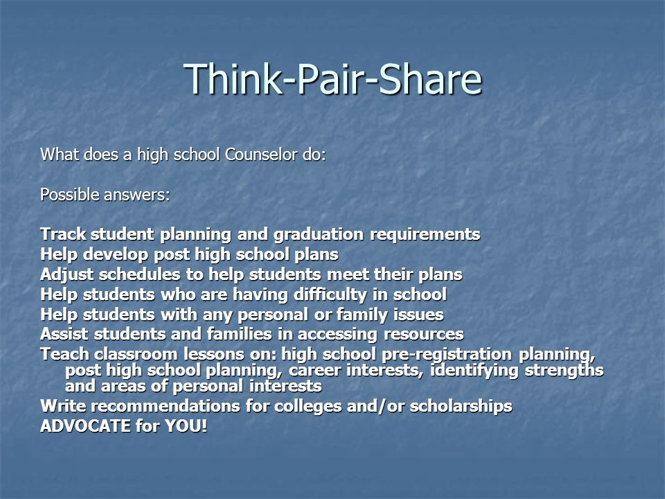 Think-Pair-Share What does a high school Counselor do: Possible answers: Track student planning and graduation requirements Help develop post high sch